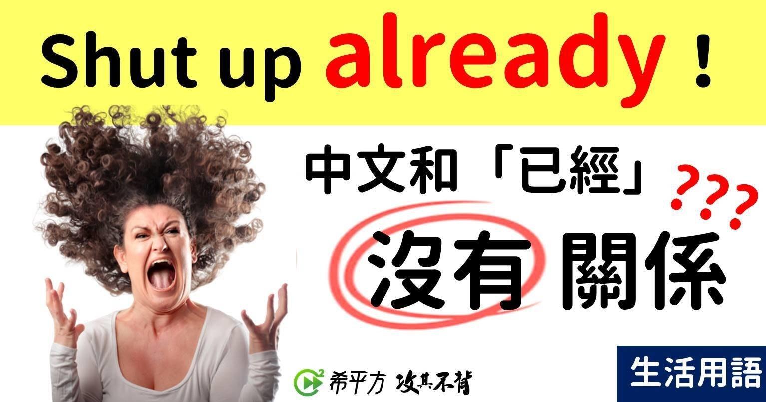 照片中提到了Shut up already !、中文和「已經」??2、沒有關係,包含了人類行為、情感、尖叫、平面設計、女人的形象