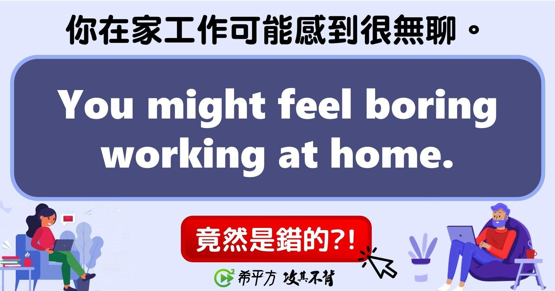 照片中提到了你在家工作可能感到很無聊。、You might feel boring、working at home.,包含了無基改農區、動畫片、娛樂、牌、會話